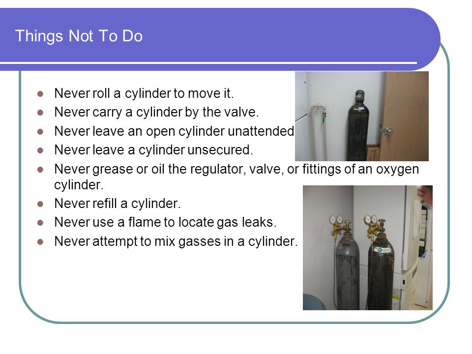 Things Not To Do Never roll a cylinder to move it.