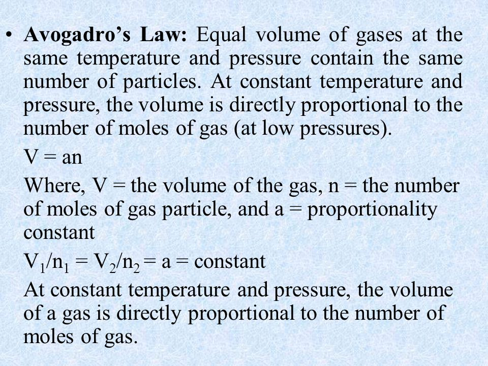 Avogadro's Law: Equal volume of gases at the same temperature and pressure contain the same number of particles. At constant temperature and pressure, the volume is directly proportional to the number of moles of gas (at low pressures).