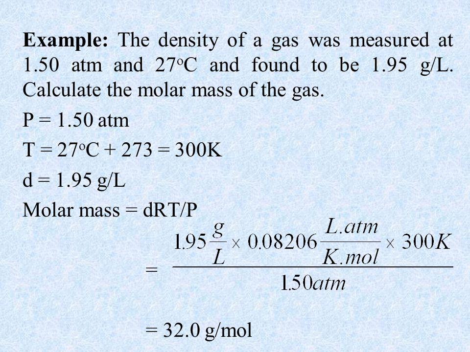 P = 1.50 atm T = 27oC + 273 = 300K d = 1.95 g/L Molar mass = dRT/P =