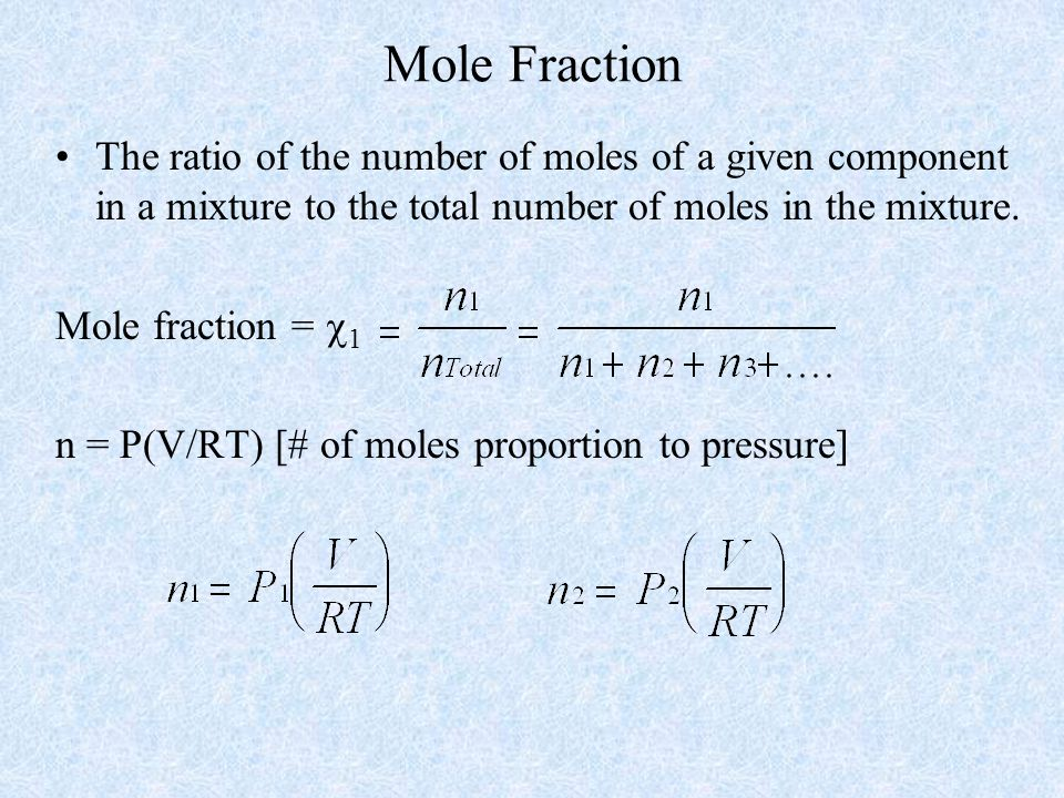 Mole Fraction The ratio of the number of moles of a given component in a mixture to the total number of moles in the mixture.