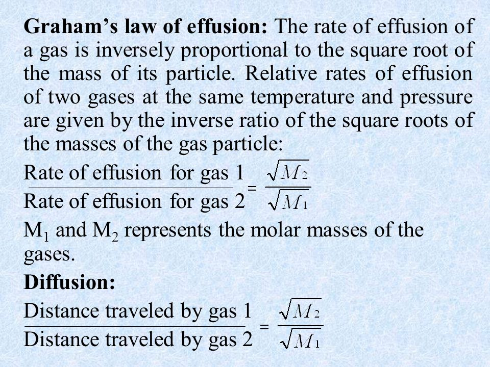 Graham's law of effusion: The rate of effusion of a gas is inversely proportional to the square root of the mass of its particle. Relative rates of effusion of two gases at the same temperature and pressure are given by the inverse ratio of the square roots of the masses of the gas particle: