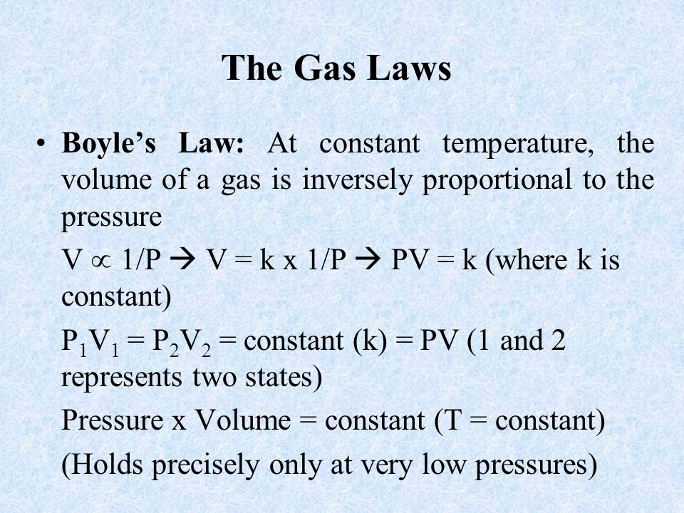 The Gas Laws Boyle's Law: At constant temperature, the volume of a gas is inversely proportional to the pressure.