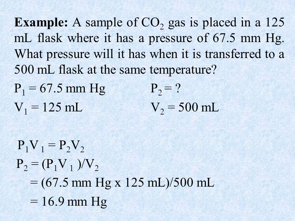 Example: A sample of CO2 gas is placed in a 125 mL flask where it has a pressure of 67.5 mm Hg. What pressure will it has when it is transferred to a 500 mL flask at the same temperature
