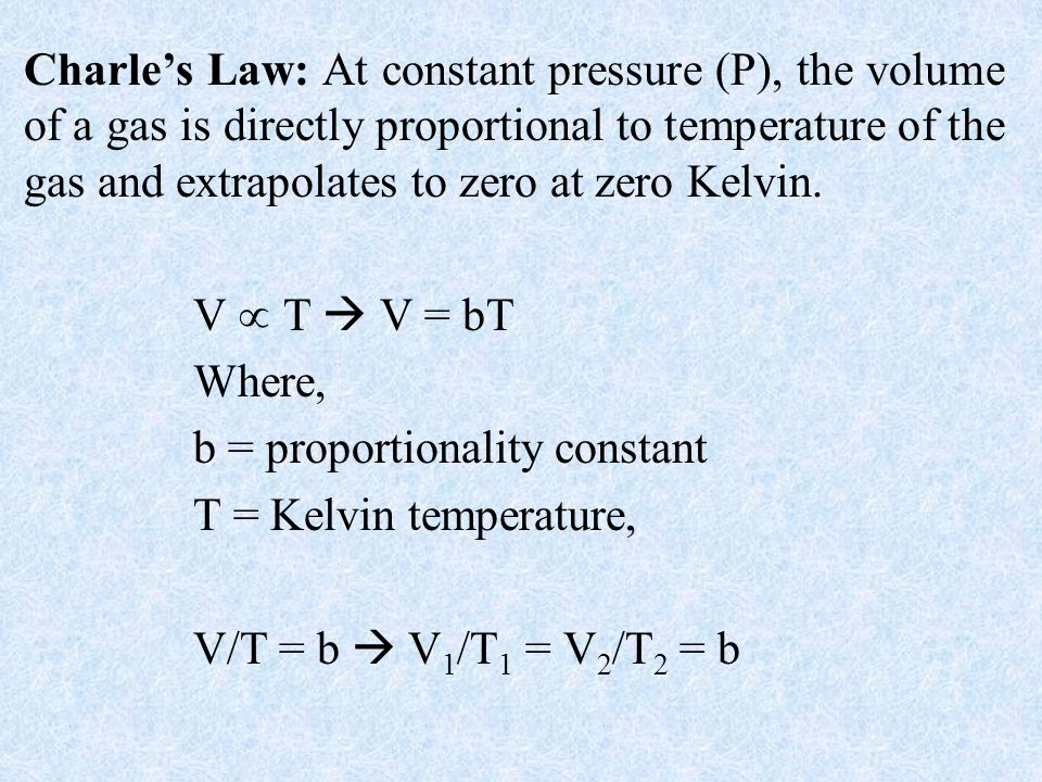 Charle's Law: At constant pressure (P), the volume of a gas is directly proportional to temperature of the gas and extrapolates to zero at zero Kelvin.