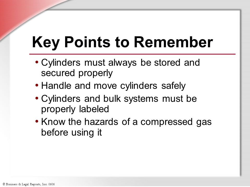 Key Points to Remember Cylinders must always be stored and secured properly. Handle and move cylinders safely.