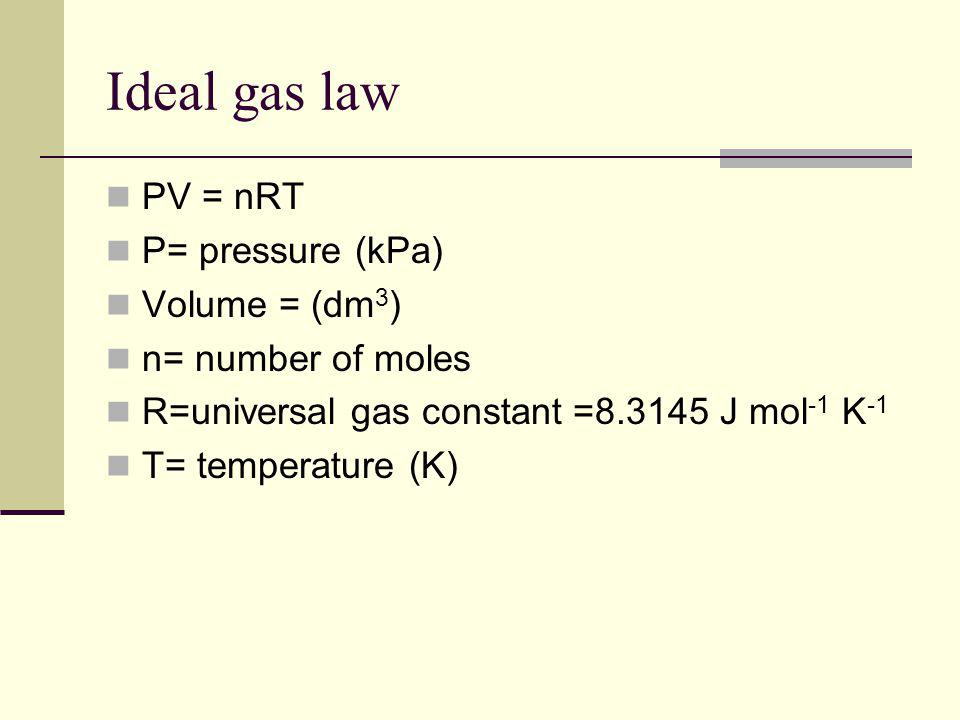 Ideal gas law PV = nRT P= pressure (kPa) Volume = (dm3)