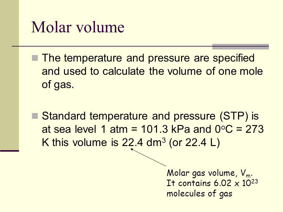 Molar volume The temperature and pressure are specified and used to calculate the volume of one mole of gas.
