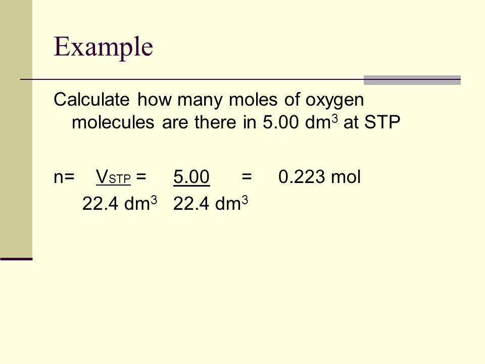 Example Calculate how many moles of oxygen molecules are there in 5.00 dm3 at STP. n= VSTP = 5.00 = mol.