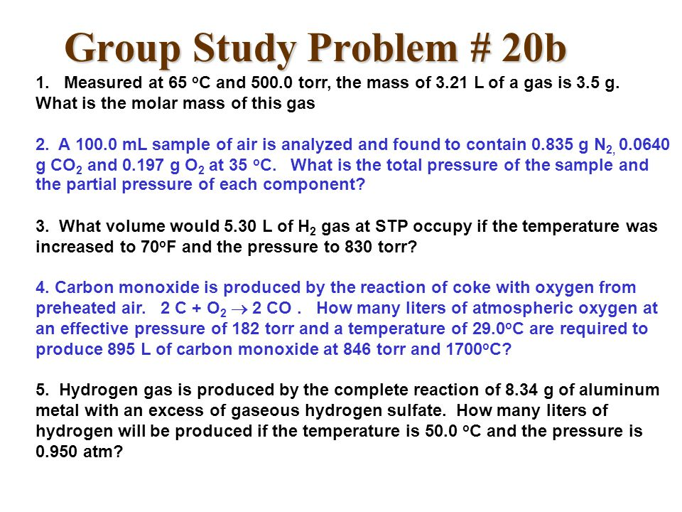 Group Study Problem # 20b 1. Measured at 65 oC and 500.0 torr, the mass of 3.21 L of a gas is 3.5 g. What is the molar mass of this gas.
