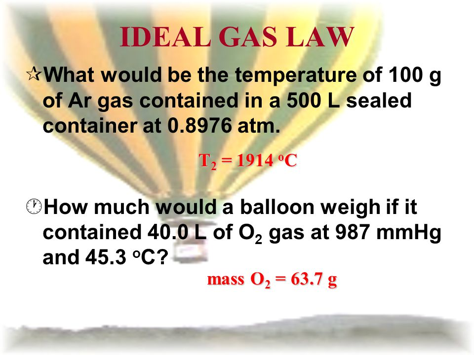IDEAL GAS LAW What would be the temperature of 100 g of Ar gas contained in a 500 L sealed container at 0.8976 atm.