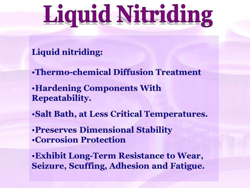 Liquid Nitriding Liquid nitriding: Thermo-chemical Diffusion Treatment