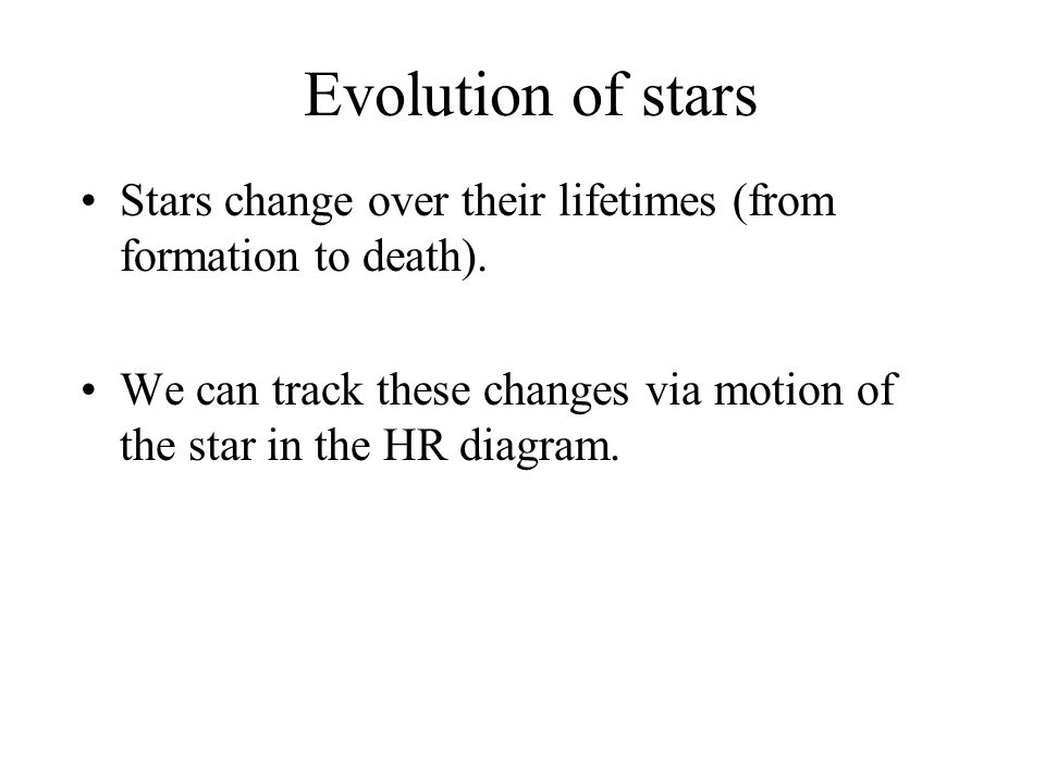 Evolution of stars Stars change over their lifetimes (from formation to death).