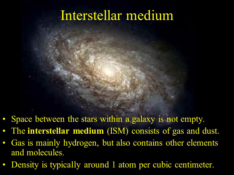 Interstellar medium Space between the stars within a galaxy is not empty. The interstellar medium (ISM) consists of gas and dust.