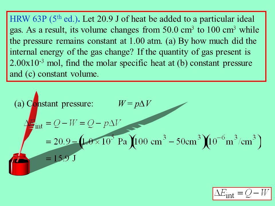 HRW 63P (5th ed.). Let 20.9 J of heat be added to a particular ideal gas. As a result, its volume changes from 50.0 cm3 to 100 cm3 while the pressure remains constant at 1.00 atm. (a) By how much did the internal energy of the gas change If the quantity of gas present is 2.00x10-3 mol, find the molar specific heat at (b) constant pressure and (c) constant volume.