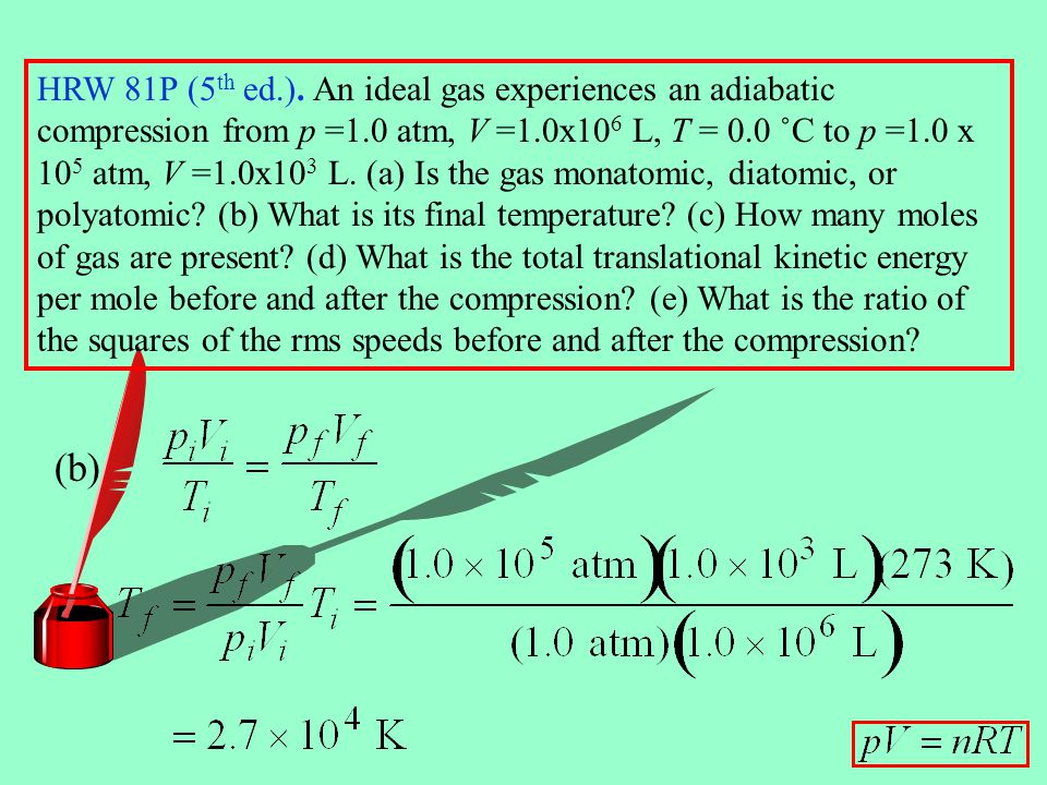 HRW 81P (5th ed.). An ideal gas experiences an adiabatic compression from p =1.0 atm, V =1.0x106 L, T = 0.0 ˚C to p =1.0 x 105 atm, V =1.0x103 L. (a) Is the gas monatomic, diatomic, or polyatomic (b) What is its final temperature (c) How many moles of gas are present (d) What is the total translational kinetic energy per mole before and after the compression (e) What is the ratio of the squares of the rms speeds before and after the compression