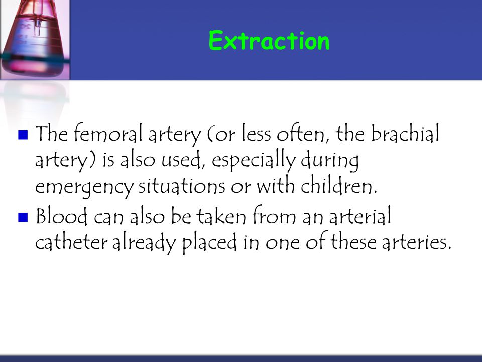 Extraction The femoral artery (or less often, the brachial artery) is also used, especially during emergency situations or with children.