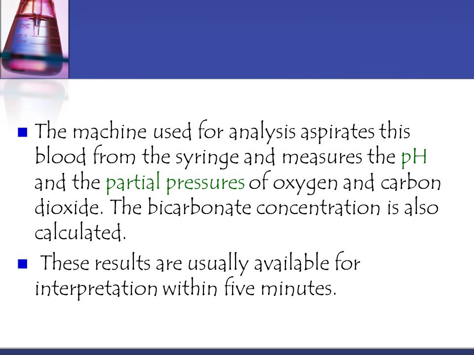 The machine used for analysis aspirates this blood from the syringe and measures the pH and the partial pressures of oxygen and carbon dioxide. The bicarbonate concentration is also calculated.