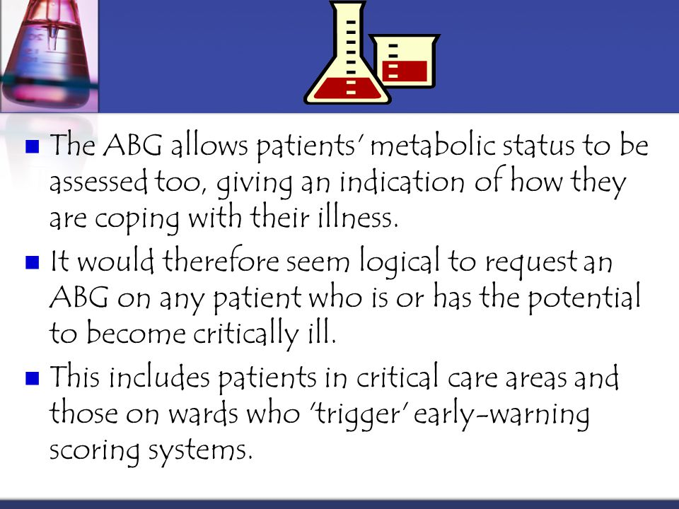 The ABG allows patients metabolic status to be assessed too, giving an indication of how they are coping with their illness.