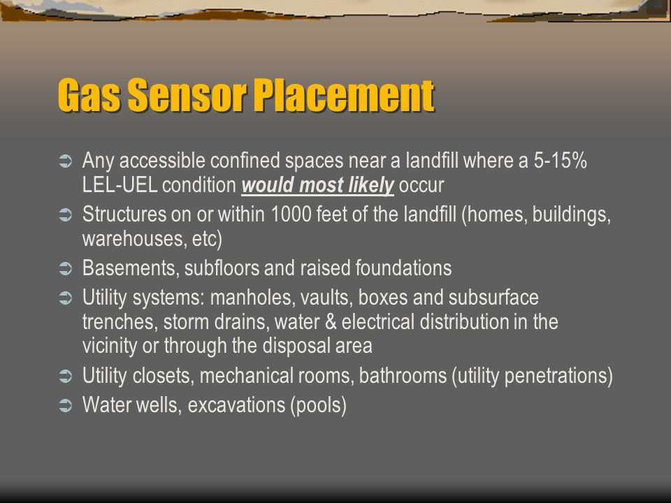 Gas Sensor Placement Any accessible confined spaces near a landfill where a 5-15% LEL-UEL condition would most likely occur.