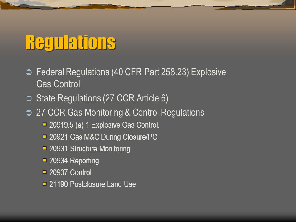 Regulations Federal Regulations (40 CFR Part 258.23) Explosive Gas Control. State Regulations (27 CCR Article 6)