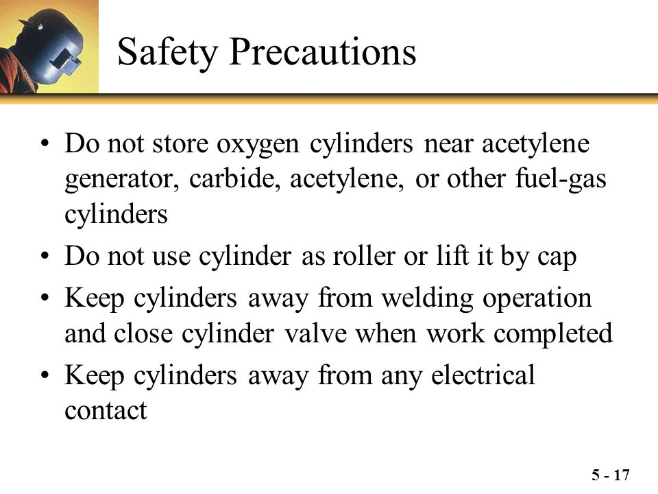 Safety Precautions Do not store oxygen cylinders near acetylene generator, carbide, acetylene, or other fuel-gas cylinders.