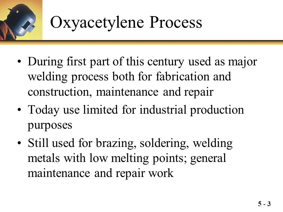Oxyacetylene Process During first part of this century used as major welding process both for fabrication and construction, maintenance and repair.