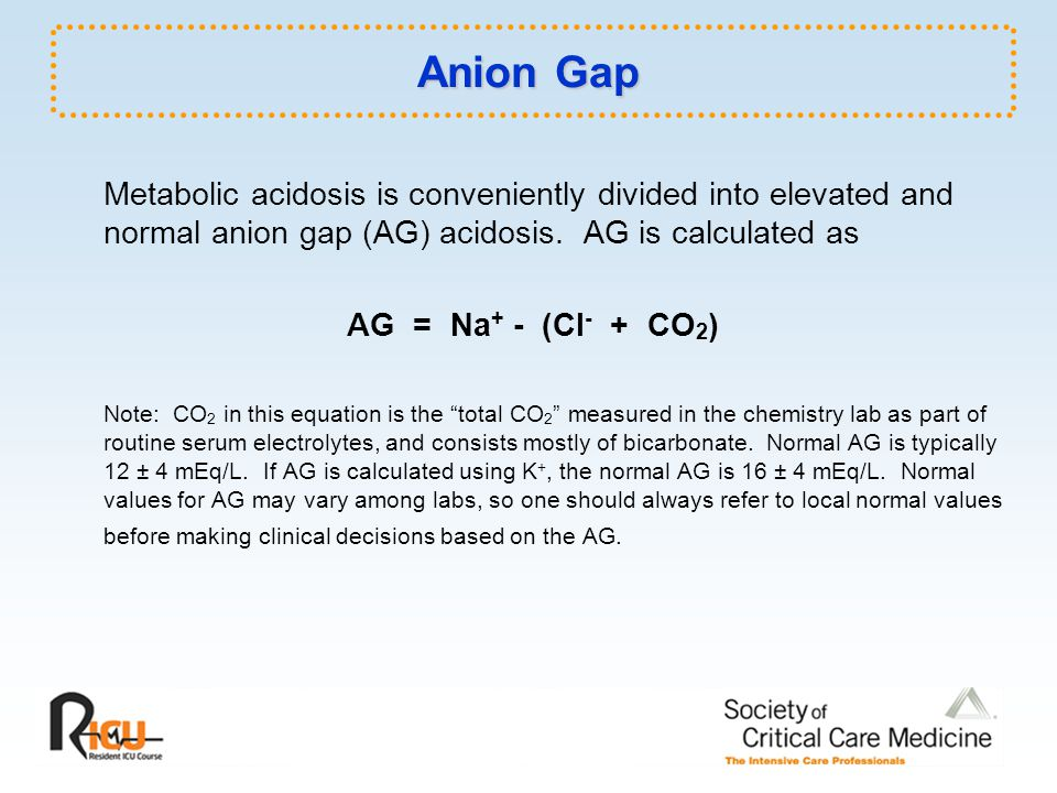 Anion Gap Metabolic acidosis is conveniently divided into elevated and normal anion gap (AG) acidosis. AG is calculated as.