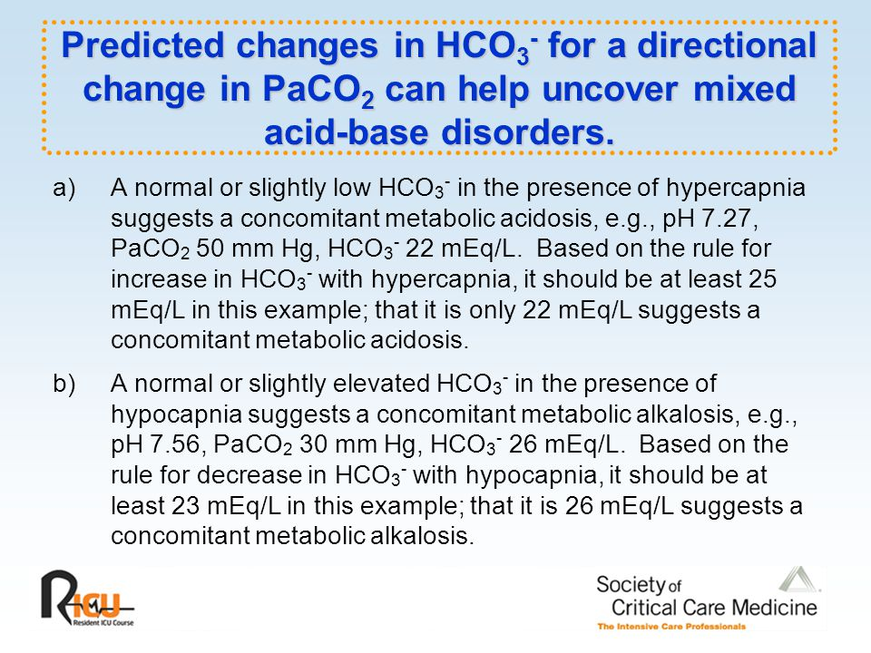 Predicted changes in HCO3- for a directional change in PaCO2 can help uncover mixed acid-base disorders.
