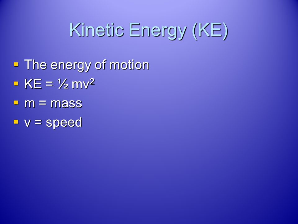 Kinetic Energy (KE) The energy of motion KE = ½ mv2 m = mass v = speed