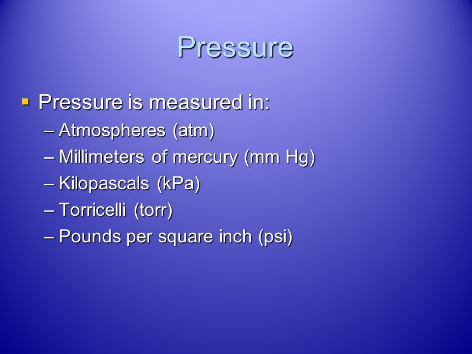 Pressure Pressure is measured in: Atmospheres (atm)