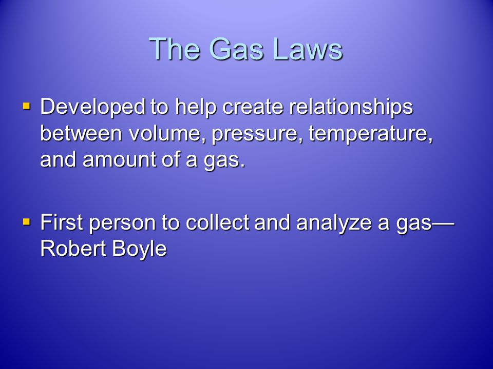 The Gas Laws Developed to help create relationships between volume, pressure, temperature, and amount of a gas.
