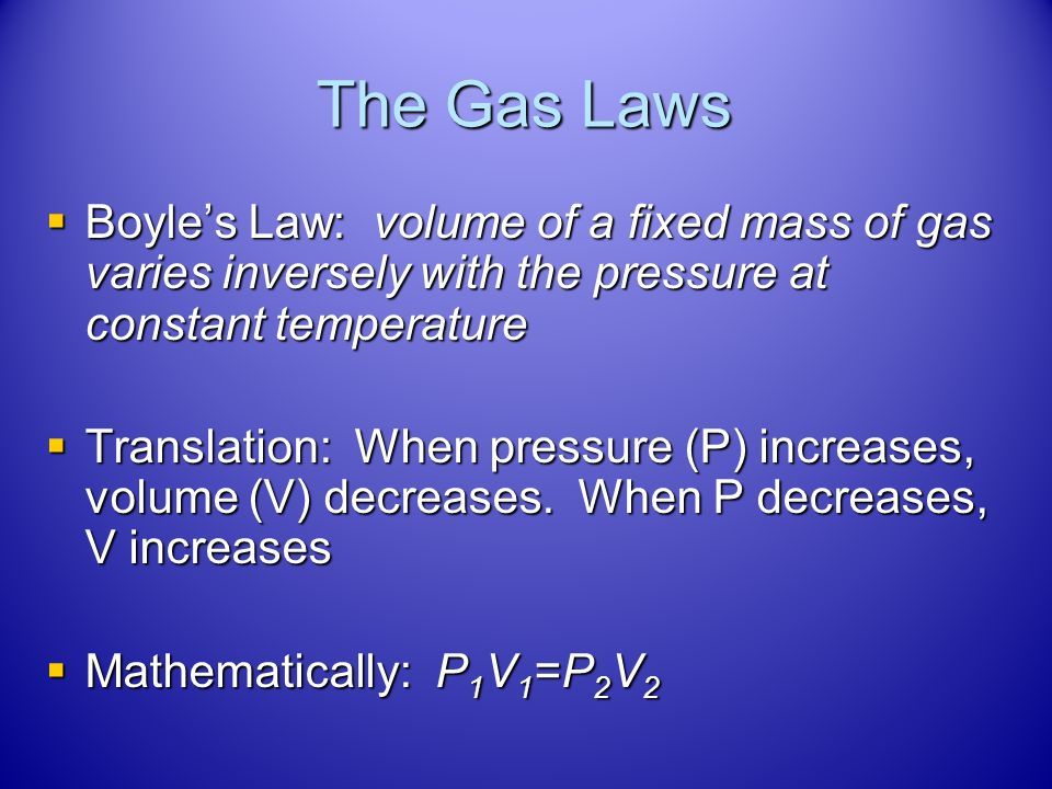 The Gas Laws Boyle's Law: volume of a fixed mass of gas varies inversely with the pressure at constant temperature.