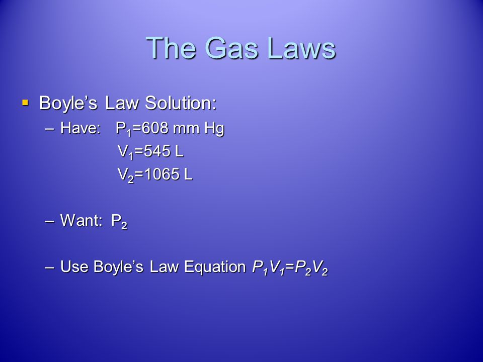 The Gas Laws Boyle's Law Solution: Have: P1=608 mm Hg V1=545 L