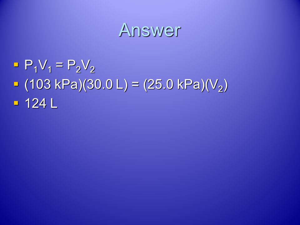 Answer P1V1 = P2V2 (103 kPa)(30.0 L) = (25.0 kPa)(V2) 124 L
