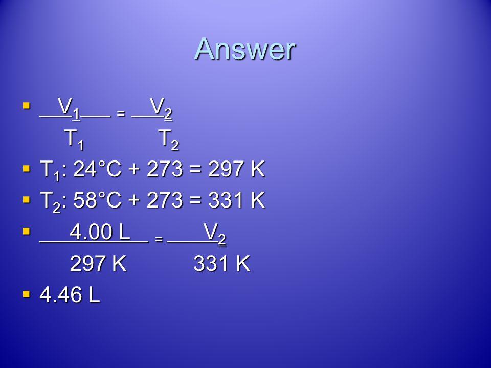 Answer V1 = V2 T1 T2 T1: 24°C + 273 = 297 K T2: 58°C + 273 = 331 K