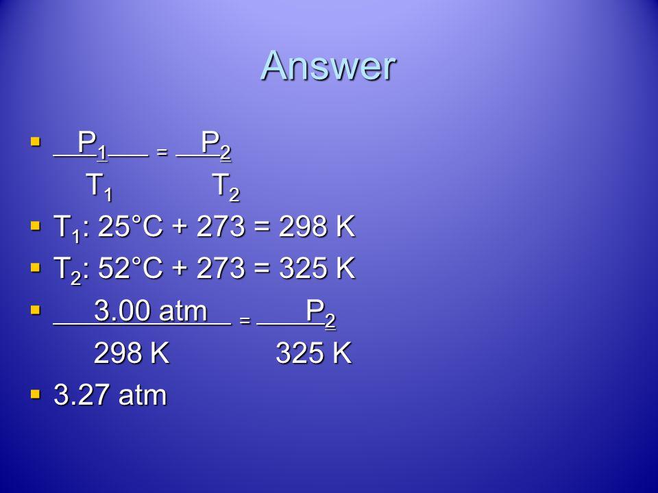 Answer P1 = P2 T1 T2 T1: 25°C + 273 = 298 K T2: 52°C + 273 = 325 K