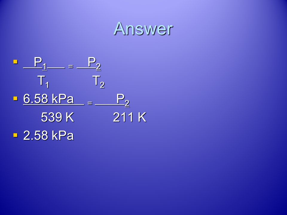 Answer P1 = P2 T1 T2 6.58 kPa = P2 539 K 211 K 2.58 kPa