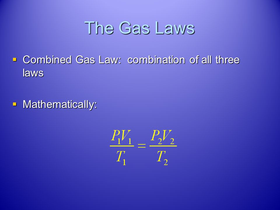 The Gas Laws Combined Gas Law: combination of all three laws