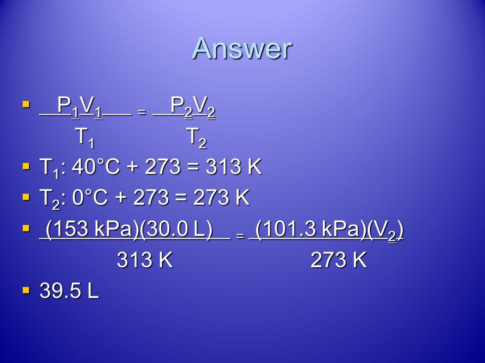 Answer P1V1 = P2V2 T1 T2 T1: 40°C + 273 = 313 K T2: 0°C + 273 = 273 K