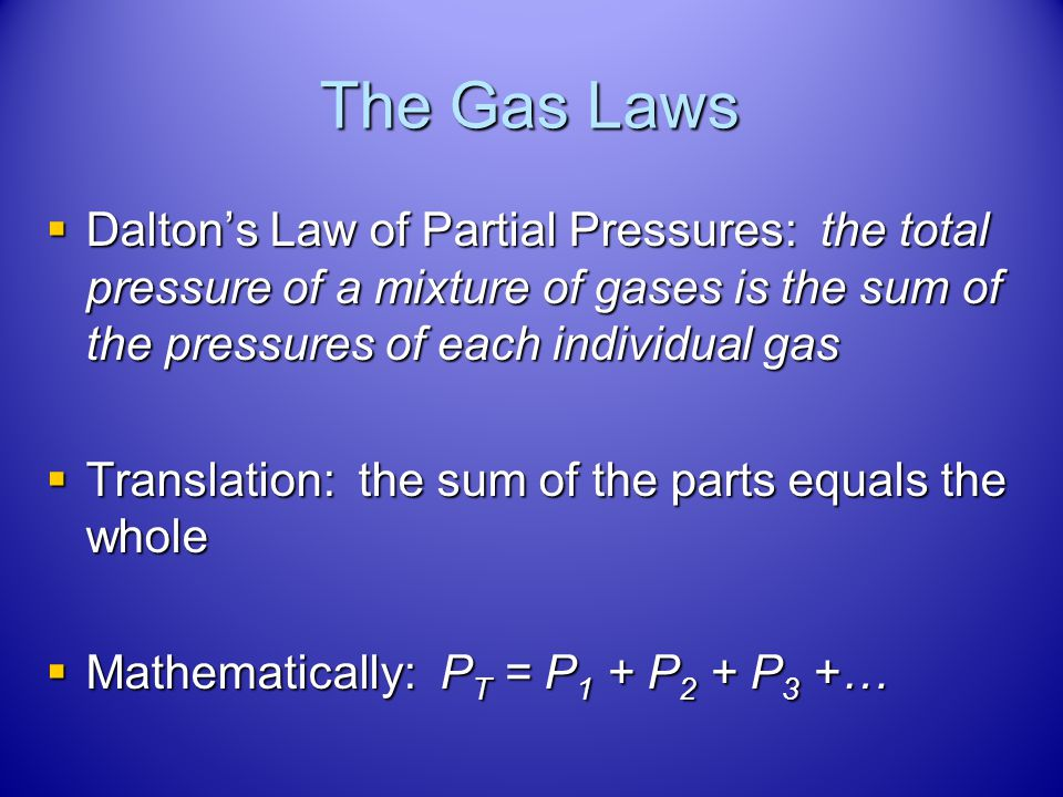 The Gas Laws Dalton's Law of Partial Pressures: the total pressure of a mixture of gases is the sum of the pressures of each individual gas.