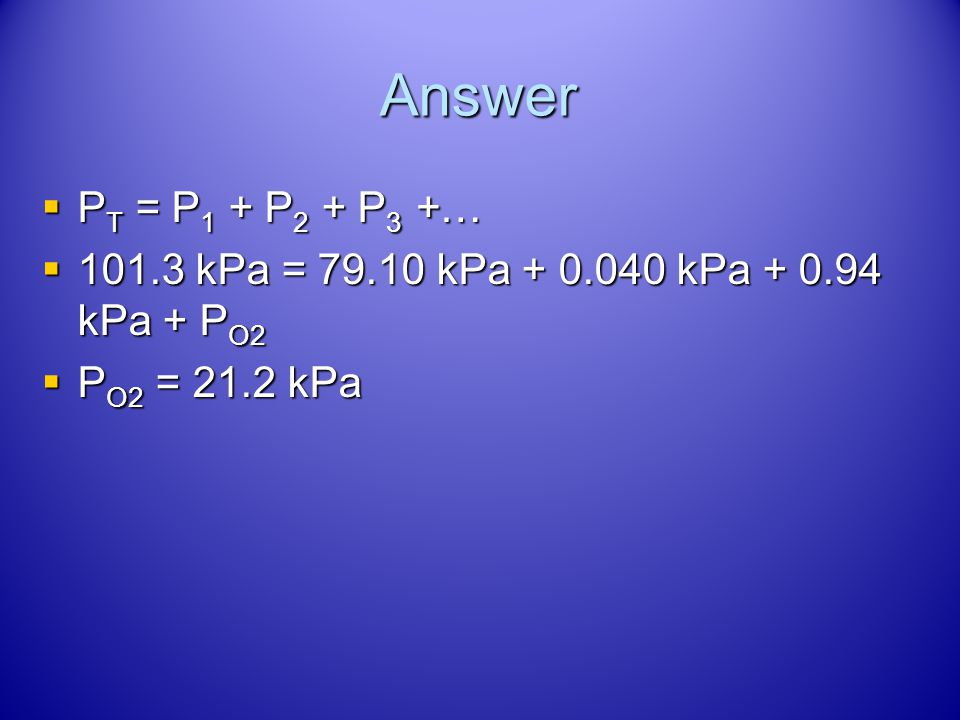 Answer PT = P1 + P2 + P3 +… 101.3 kPa = 79.10 kPa + 0.040 kPa + 0.94 kPa + PO2 PO2 = 21.2 kPa