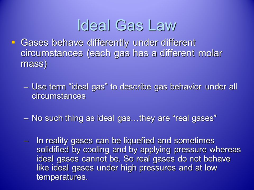 Ideal Gas Law Gases behave differently under different circumstances (each gas has a different molar mass)
