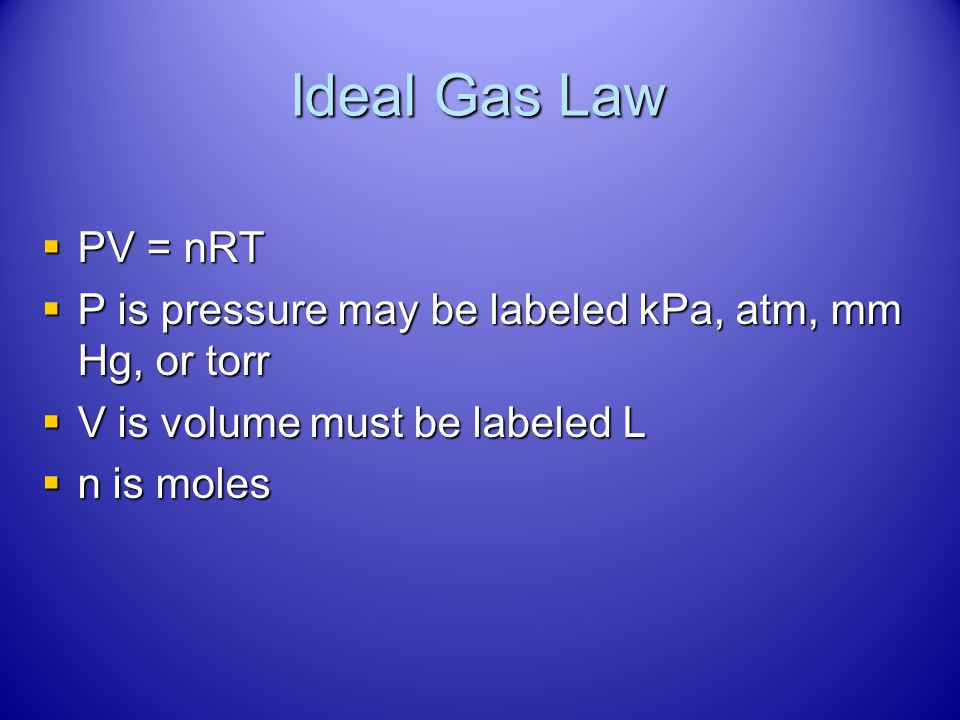 Ideal Gas Law PV = nRT. P is pressure may be labeled kPa, atm, mm Hg, or torr. V is volume must be labeled L.