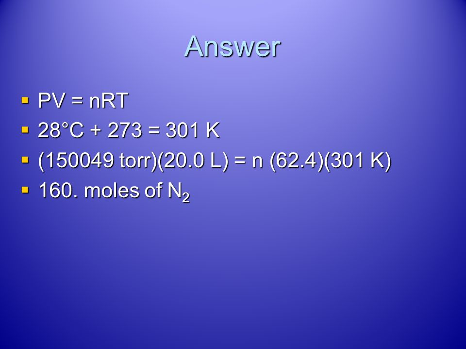 Answer PV = nRT 28°C + 273 = 301 K (150049 torr)(20.0 L) = n (62.4)(301 K) 160. moles of N2