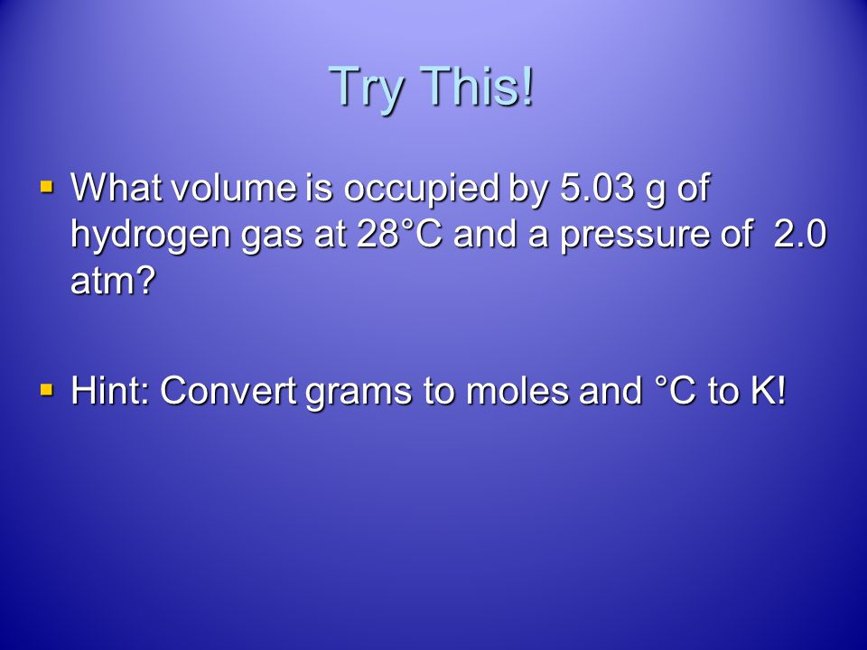 Try This. What volume is occupied by 5.03 g of hydrogen gas at 28°C and a pressure of 2.0 atm.