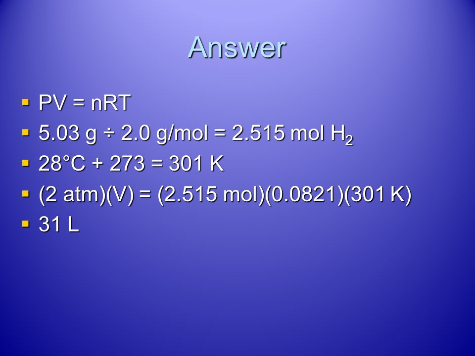 Answer PV = nRT 5.03 g ÷ 2.0 g/mol = 2.515 mol H2 28°C + 273 = 301 K
