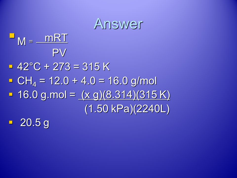 M = mRT Answer PV 42°C + 273 = 315 K CH4 = 12.0 + 4.0 = 16.0 g/mol