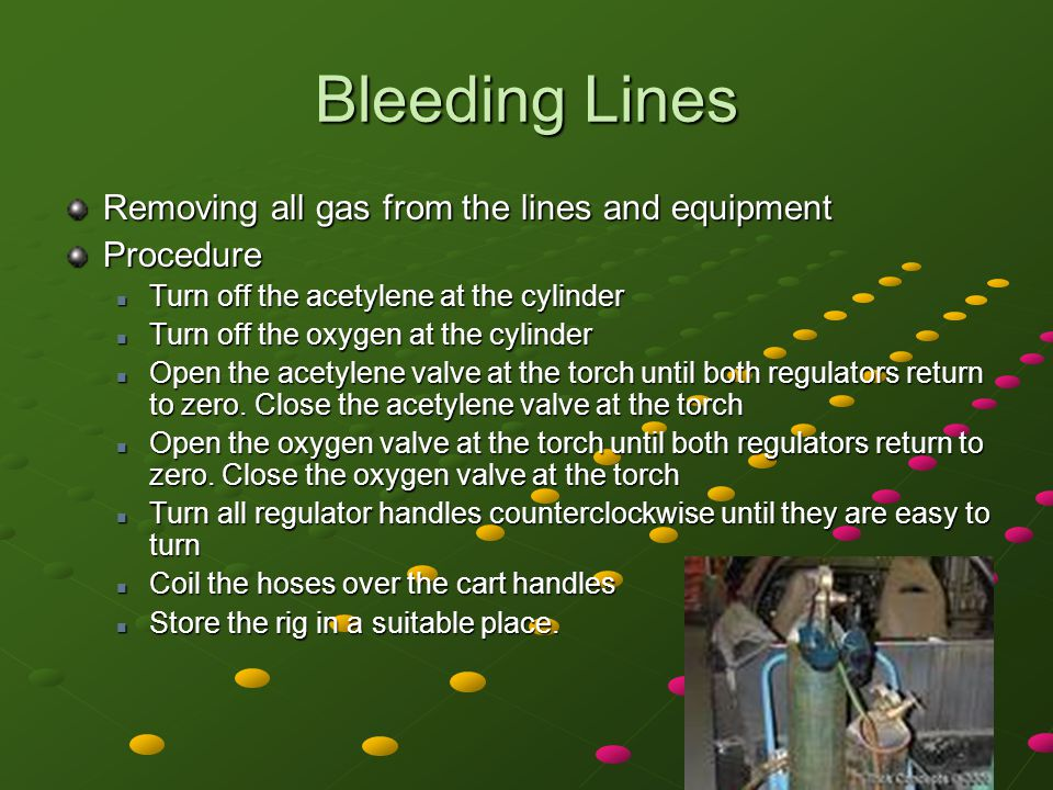 Bleeding Lines Removing all gas from the lines and equipment Procedure