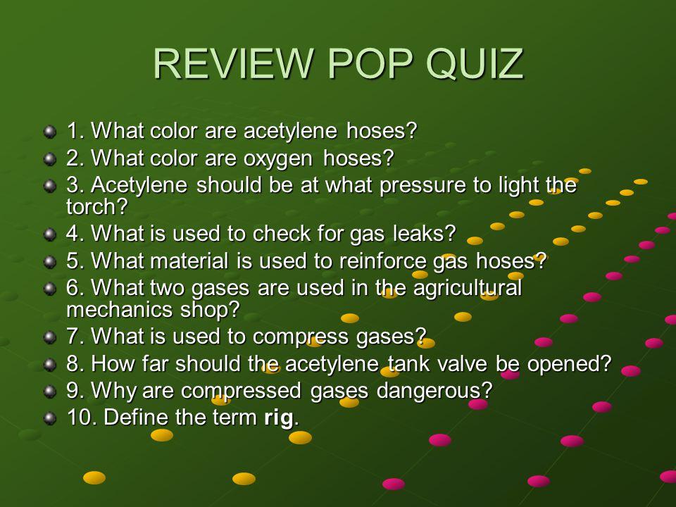 REVIEW POP QUIZ 1. What color are acetylene hoses