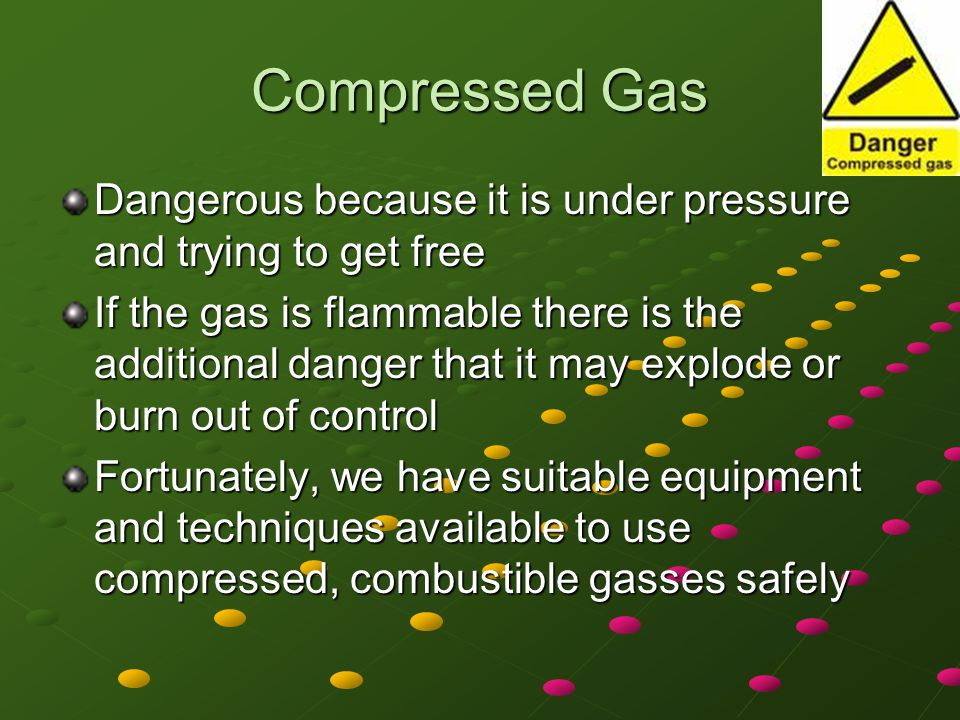 Compressed Gas Dangerous because it is under pressure and trying to get free.